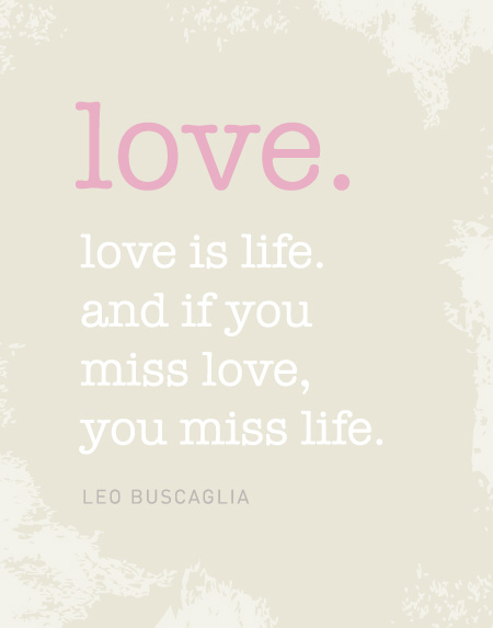 Love is life. And if you miss love, you miss life. (Leo Buscaglia)
